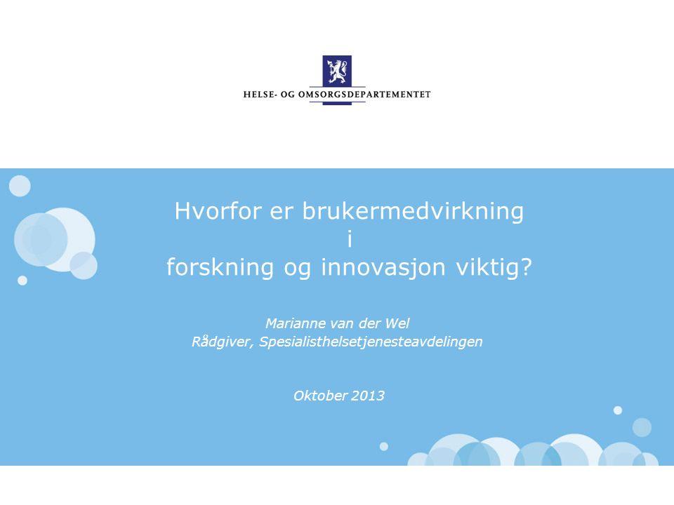 Hvorfor er brukermedvirkning i forskning og innovasjon viktig? Marianne van der Wel Rådgiver, Spesialisthelsetjenesteavdelingen Oktober 2013
