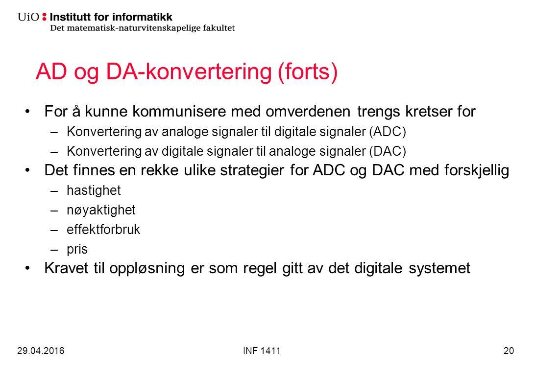 AD og DA-konvertering (forts) For å kunne kommunisere med omverdenen trengs kretser for –Konvertering av analoge signaler til digitale signaler (ADC) –Konvertering av digitale signaler til analoge signaler (DAC) Det finnes en rekke ulike strategier for ADC og DAC med forskjellig –hastighet –nøyaktighet –effektforbruk –pris Kravet til oppløsning er som regel gitt av det digitale systemet 29.04.2016INF 141120