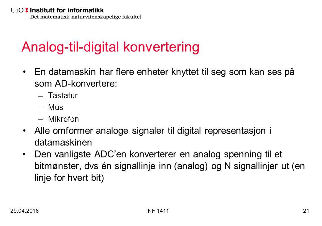 Analog-til-digital konvertering En datamaskin har flere enheter knyttet til seg som kan ses på som AD-konvertere: –Tastatur –Mus –Mikrofon Alle omformer analoge signaler til digital representasjon i datamaskinen Den vanligste ADC'en konverterer en analog spenning til et bitmønster, dvs én signallinje inn (analog) og N signallinjer ut (en linje for hvert bit) 29.04.2016INF 141121