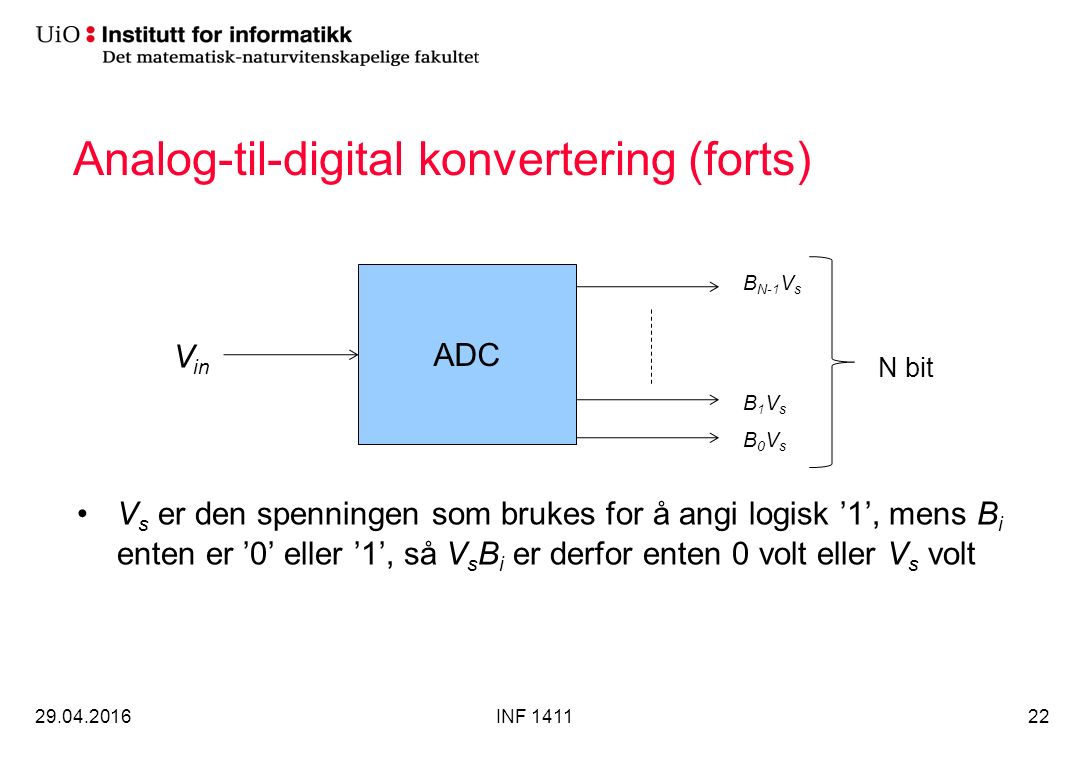 Analog-til-digital konvertering (forts) V s er den spenningen som brukes for å angi logisk '1', mens B i enten er '0' eller '1', så V s B i er derfor enten 0 volt eller V s volt 29.04.2016INF 141122 ADC V in B0VsB0Vs B1VsB1Vs B N-1 V s N bit