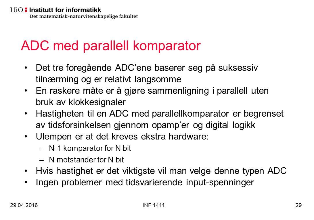 ADC med parallell komparator Det tre foregående ADC'ene baserer seg på suksessiv tilnærming og er relativt langsomme En raskere måte er å gjøre sammenligning i parallell uten bruk av klokkesignaler Hastigheten til en ADC med parallellkomparator er begrenset av tidsforsinkelsen gjennom opamp'er og digital logikk Ulempen er at det kreves ekstra hardware: –N-1 komparator for N bit –N motstander for N bit Hvis hastighet er det viktigste vil man velge denne typen ADC Ingen problemer med tidsvarierende input-spenninger 29.04.2016INF 141129