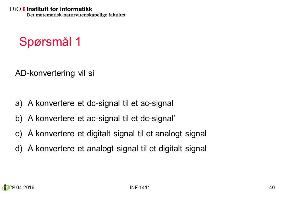 Spørsmål 1 AD-konvertering vil si a)Å konvertere et dc-signal til et ac-signal b)Å konvertere et ac-signal til et dc-signal' c)Å konvertere et digitalt signal til et analogt signal d)Å konvertere et analogt signal til et digitalt signal 29.04.2016INF 141140