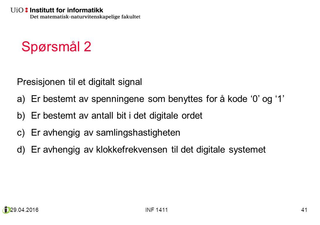 Spørsmål 2 Presisjonen til et digitalt signal a)Er bestemt av spenningene som benyttes for å kode '0' og '1' b)Er bestemt av antall bit i det digitale ordet c)Er avhengig av samlingshastigheten d)Er avhengig av klokkefrekvensen til det digitale systemet 29.04.2016INF 141141