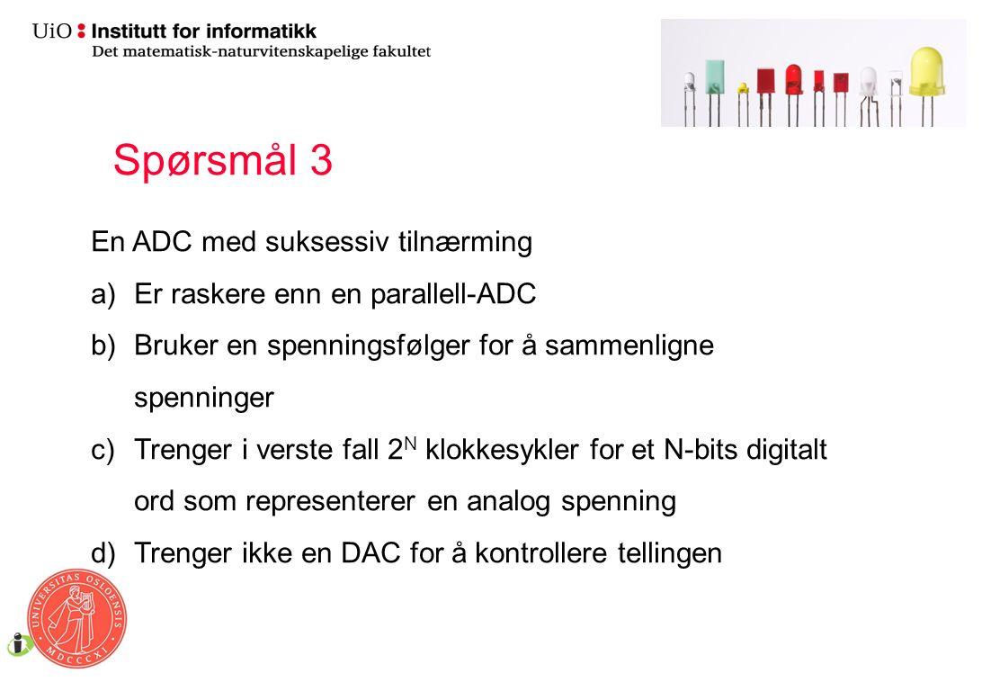 En ADC med suksessiv tilnærming a)Er raskere enn en parallell-ADC b)Bruker en spenningsfølger for å sammenligne spenninger c)Trenger i verste fall 2 N klokkesykler for et N-bits digitalt ord som representerer en analog spenning d)Trenger ikke en DAC for å kontrollere tellingen Spørsmål 3