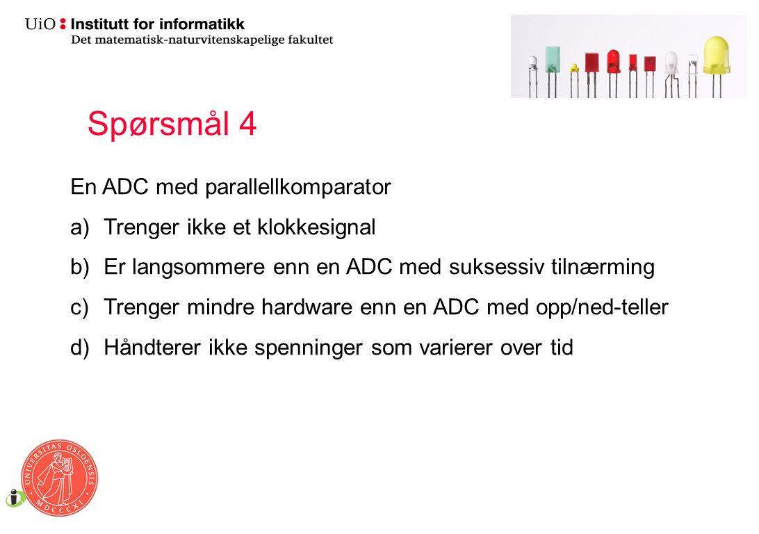 En ADC med parallellkomparator a)Trenger ikke et klokkesignal b)Er langsommere enn en ADC med suksessiv tilnærming c)Trenger mindre hardware enn en ADC med opp/ned-teller d)Håndterer ikke spenninger som varierer over tid Spørsmål 4