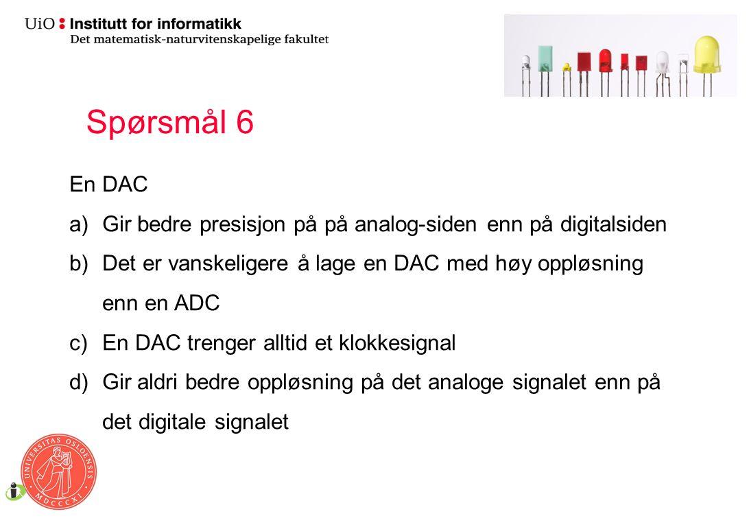 En DAC a)Gir bedre presisjon på på analog-siden enn på digitalsiden b)Det er vanskeligere å lage en DAC med høy oppløsning enn en ADC c)En DAC trenger alltid et klokkesignal d)Gir aldri bedre oppløsning på det analoge signalet enn på det digitale signalet Spørsmål 6