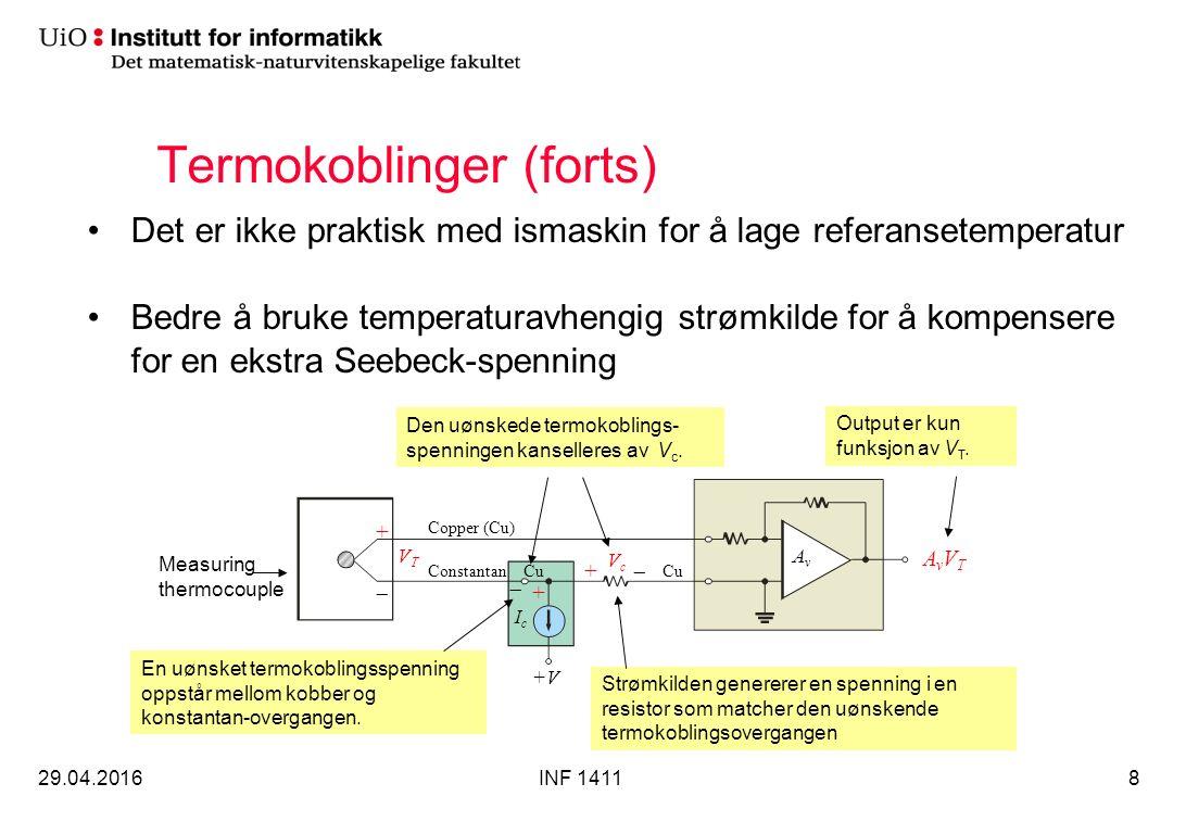Termokoblinger (forts) Det er ikke praktisk med ismaskin for å lage referansetemperatur Bedre å bruke temperaturavhengig strømkilde for å kompensere for en ekstra Seebeck-spenning 29.04.2016INF 14118 Copper (Cu) CuConstantan Strømkilden genererer en spenning i en resistor som matcher den uønskende termokoblingsovergangen Measuring thermocouple AvAv AvVTAvVT +V VTVT +  +  VcVc IcIc Cu En uønsket termokoblingsspenning oppstår mellom kobber og konstantan-overgangen.