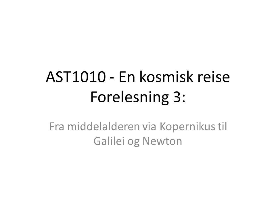 AST1010 - En kosmisk reise Forelesning 3: Fra middelalderen via Kopernikus til Galilei og Newton