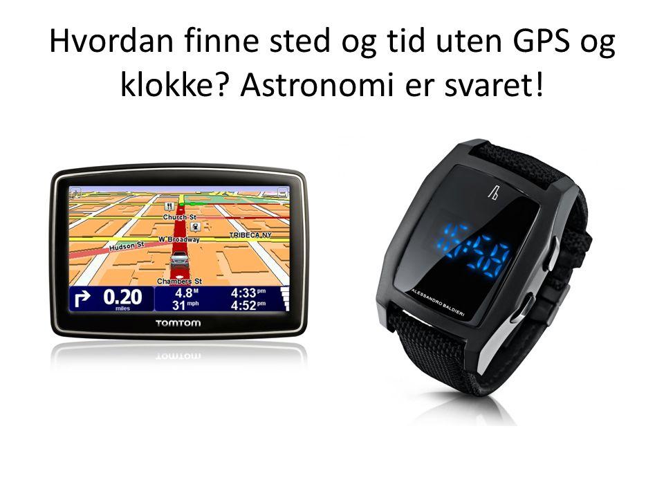 Hvordan finne sted og tid uten GPS og klokke Astronomi er svaret!