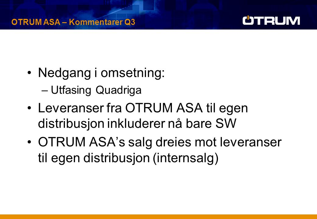 Nedgang i omsetning: –Utfasing Quadriga Leveranser fra OTRUM ASA til egen distribusjon inkluderer nå bare SW OTRUM ASA's salg dreies mot leveranser til egen distribusjon (internsalg) OTRUM ASA – Kommentarer Q3