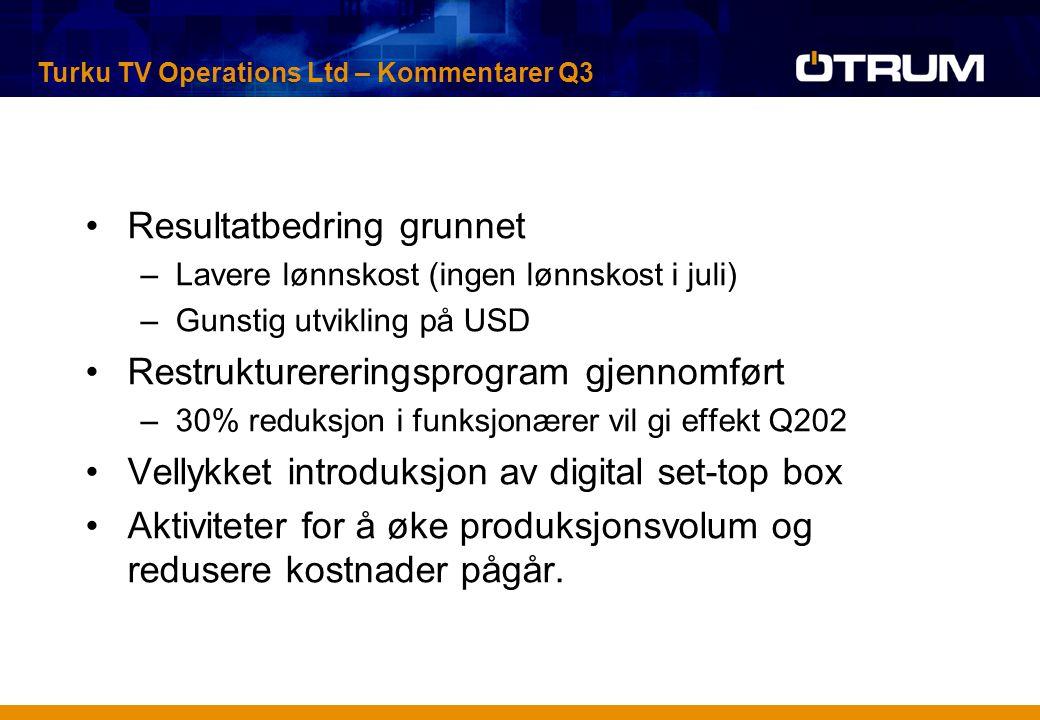 Resultatbedring grunnet –Lavere lønnskost (ingen lønnskost i juli) –Gunstig utvikling på USD Restrukturereringsprogram gjennomført –30% reduksjon i funksjonærer vil gi effekt Q202 Vellykket introduksjon av digital set-top box Aktiviteter for å øke produksjonsvolum og redusere kostnader pågår.