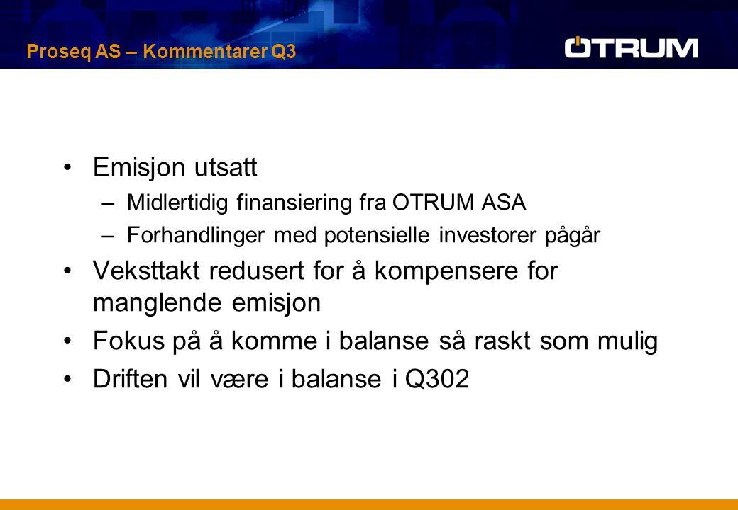 Emisjon utsatt –Midlertidig finansiering fra OTRUM ASA –Forhandlinger med potensielle investorer pågår Veksttakt redusert for å kompensere for manglende emisjon Fokus på å komme i balanse så raskt som mulig Driften vil være i balanse i Q302 Proseq AS – Kommentarer Q3