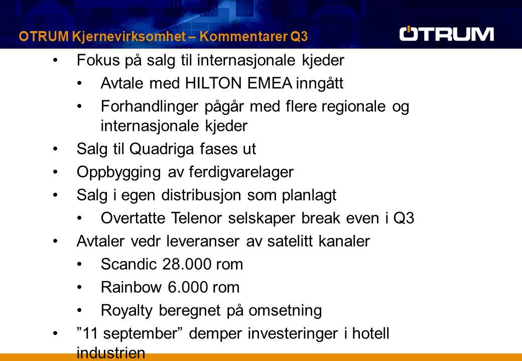 Fokus på salg til internasjonale kjeder Avtale med HILTON EMEA inngått Forhandlinger pågår med flere regionale og internasjonale kjeder Salg til Quadriga fases ut Oppbygging av ferdigvarelager Salg i egen distribusjon som planlagt Overtatte Telenor selskaper break even i Q3 Avtaler vedr leveranser av satelitt kanaler Scandic 28.000 rom Rainbow 6.000 rom Royalty beregnet på omsetning 11 september demper investeringer i hotell industrien OTRUM Kjernevirksomhet – Kommentarer Q3