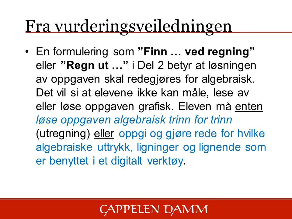 Fra vurderingsveiledningen En formulering som Finn … ved regning eller Regn ut … i Del 2 betyr at løsningen av oppgaven skal redegjøres for algebraisk.