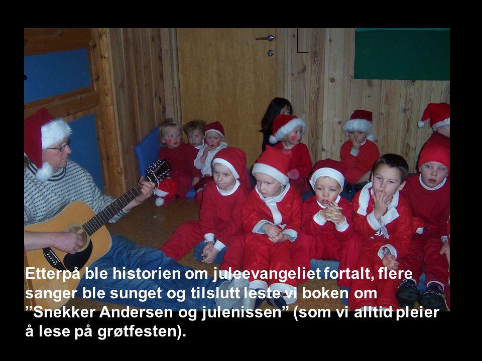 Etterpå ble historien om juleevangeliet fortalt, flere sanger ble sunget og tilslutt leste vi boken om Snekker Andersen og julenissen (som vi alltid pleier å lese på grøtfesten).