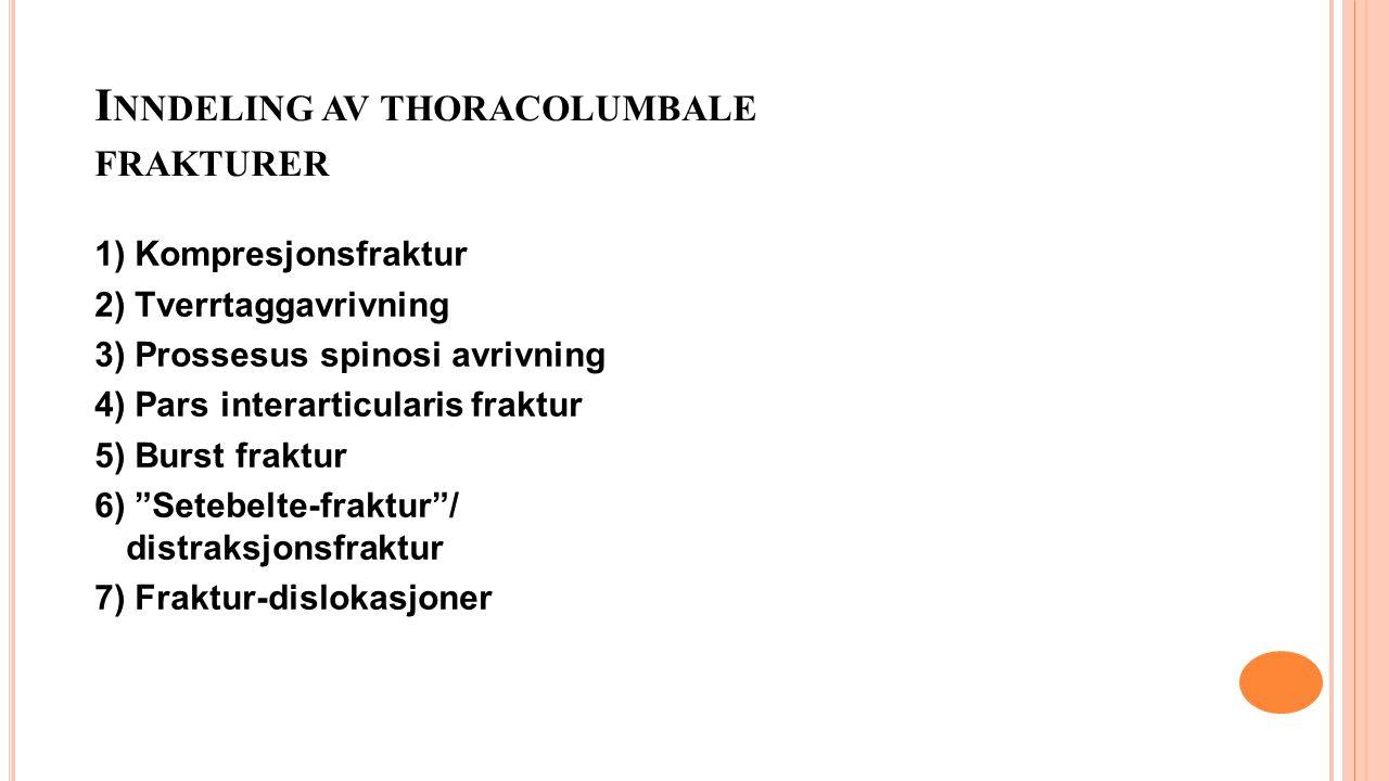 I NNDELING AV THORACOLUMBALE FRAKTURER 1) Kompresjonsfraktur 2) Tverrtaggavrivning 3) Prossesus spinosi avrivning 4) Pars interarticularis fraktur 5) Burst fraktur 6) Setebelte-fraktur / distraksjonsfraktur 7) Fraktur-dislokasjoner