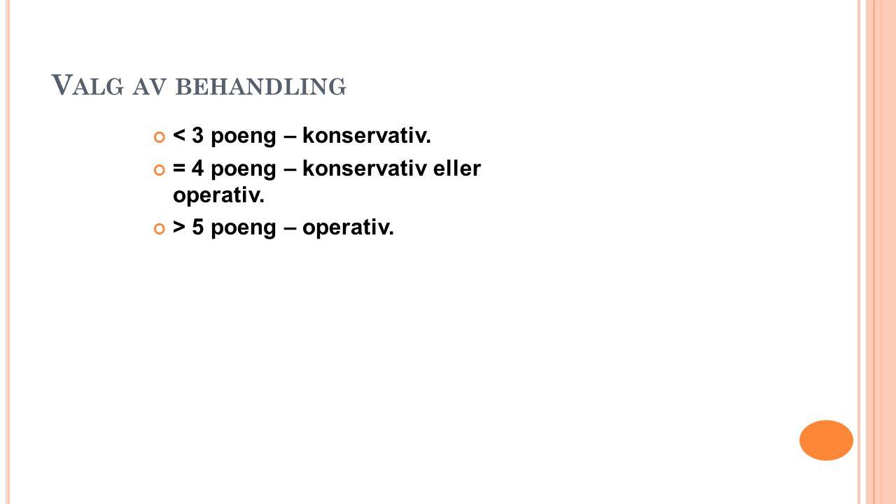 V ALG AV BEHANDLING < 3 poeng – konservativ. = 4 poeng – konservativ eller operativ. > 5 poeng – operativ.
