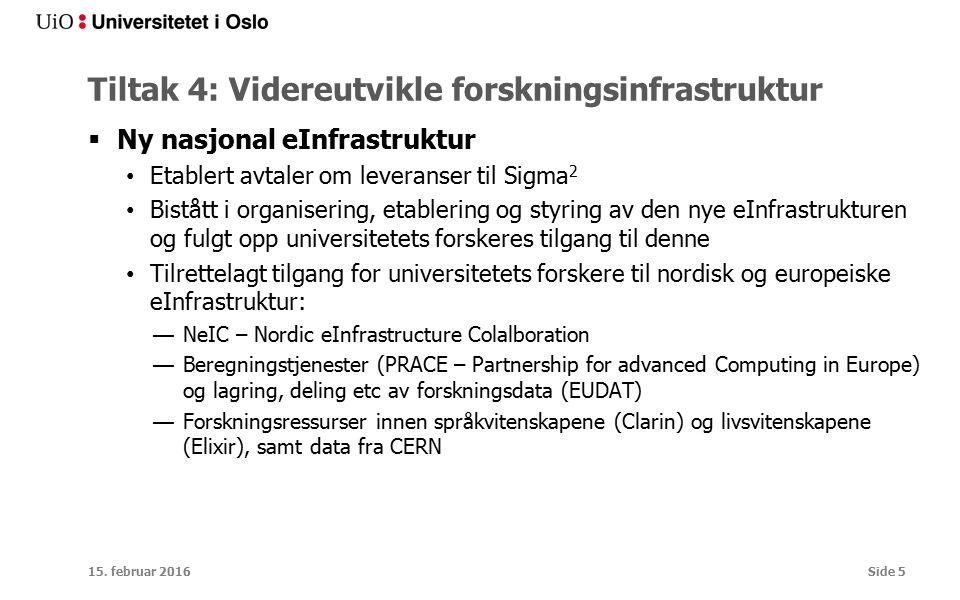 Tiltak 4: Videreutvikle forskningsinfrastruktur  Ny nasjonal eInfrastruktur Etablert avtaler om leveranser til Sigma 2 Bistått i organisering, etablering og styring av den nye eInfrastrukturen og fulgt opp universitetets forskeres tilgang til denne Tilrettelagt tilgang for universitetets forskere til nordisk og europeiske eInfrastruktur: —NeIC – Nordic eInfrastructure Colalboration —Beregningstjenester (PRACE – Partnership for advanced Computing in Europe) og lagring, deling etc av forskningsdata (EUDAT) —Forskningsressurser innen språkvitenskapene (Clarin) og livsvitenskapene (Elixir), samt data fra CERN 15.