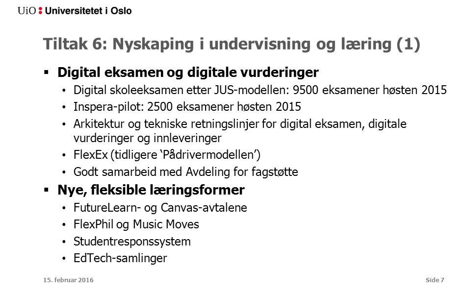 Tiltak 6: Nyskaping i undervisning og læring (1)  Digital eksamen og digitale vurderinger Digital skoleeksamen etter JUS-modellen: 9500 eksamener høsten 2015 Inspera-pilot: 2500 eksamener høsten 2015 Arkitektur og tekniske retningslinjer for digital eksamen, digitale vurderinger og innleveringer FlexEx (tidligere 'Pådrivermodellen') Godt samarbeid med Avdeling for fagstøtte  Nye, fleksible læringsformer FutureLearn- og Canvas-avtalene FlexPhil og Music Moves Studentresponssystem EdTech-samlinger 15.