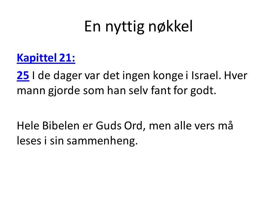 En nyttig nøkkel Kapittel 21: 2525 I de dager var det ingen konge i Israel. Hver mann gjorde som han selv fant for godt. Hele Bibelen er Guds Ord, men