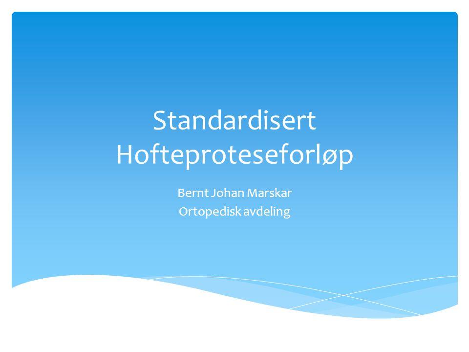 Standardisert Hofteproteseforløp Bernt Johan Marskar Ortopedisk avdeling