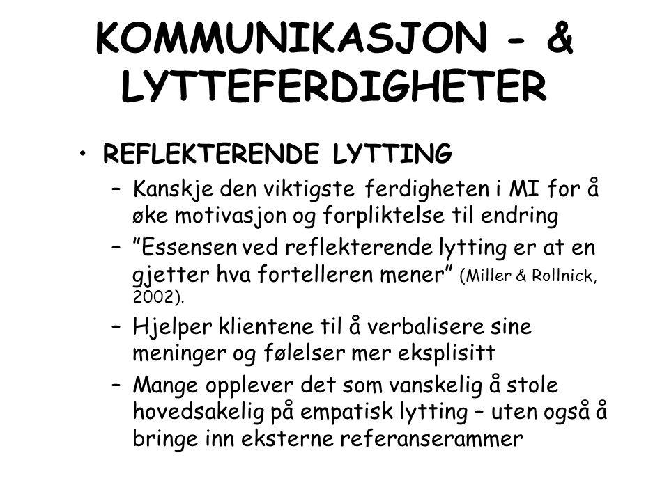 KOMMUNIKASJON - & LYTTEFERDIGHETER REFLEKTERENDE LYTTING –Kanskje den viktigste ferdigheten i MI for å øke motivasjon og forpliktelse til endring – Essensen ved reflekterende lytting er at en gjetter hva fortelleren mener (Miller & Rollnick, 2002).