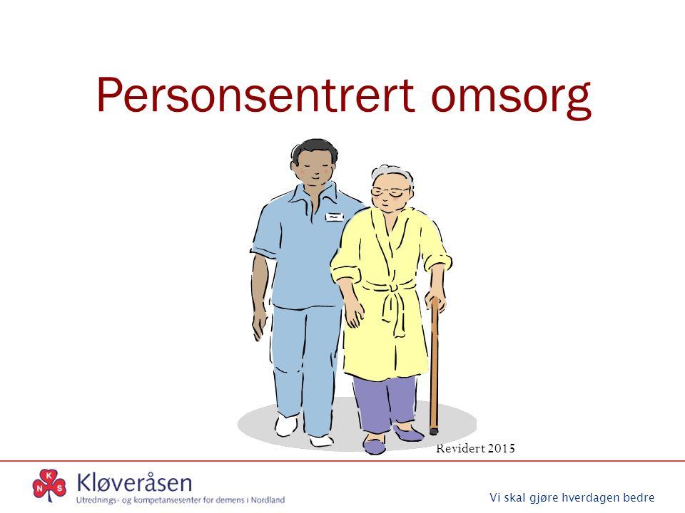 Vi skal gjøre hverdagen bedre Personsentrert omsorg Revidert 2015