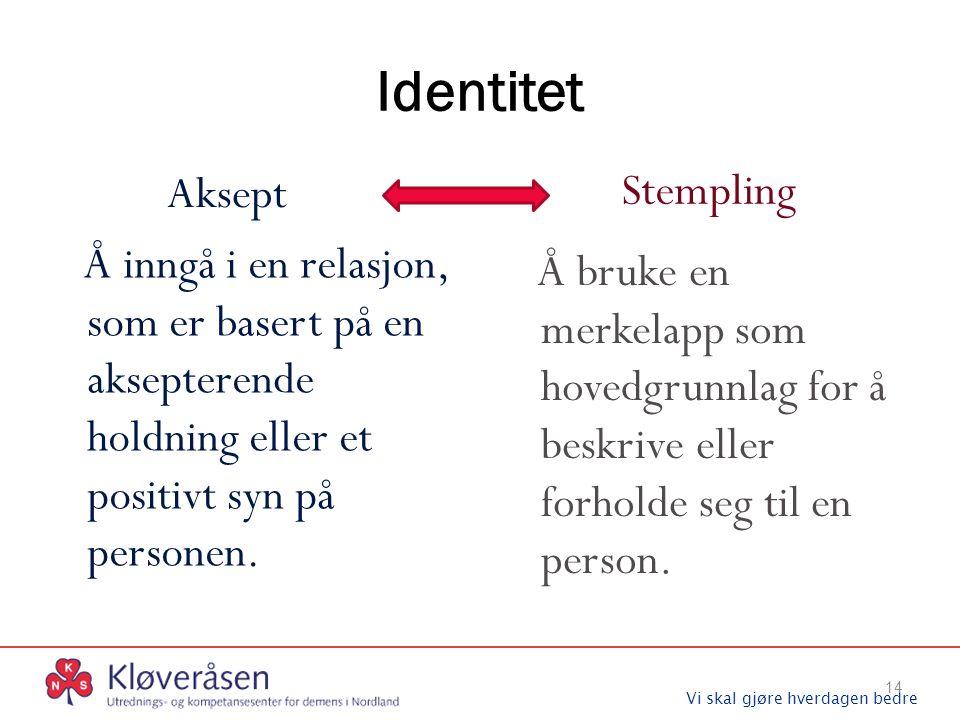 Vi skal gjøre hverdagen bedre Identitet Aksept Å inngå i en relasjon, som er basert på en aksepterende holdning eller et positivt syn på personen. Ste