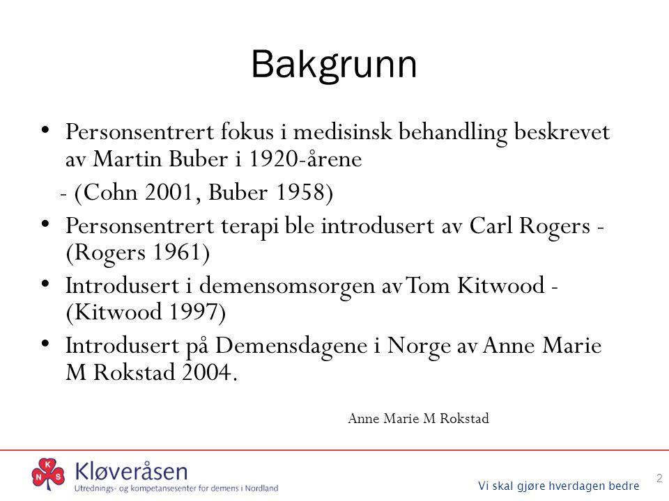 Vi skal gjøre hverdagen bedre Bakgrunn Personsentrert fokus i medisinsk behandling beskrevet av Martin Buber i 1920-årene - (Cohn 2001, Buber 1958) Personsentrert terapi ble introdusert av Carl Rogers - (Rogers 1961) Introdusert i demensomsorgen av Tom Kitwood - (Kitwood 1997) Introdusert på Demensdagene i Norge av Anne Marie M Rokstad 2004.