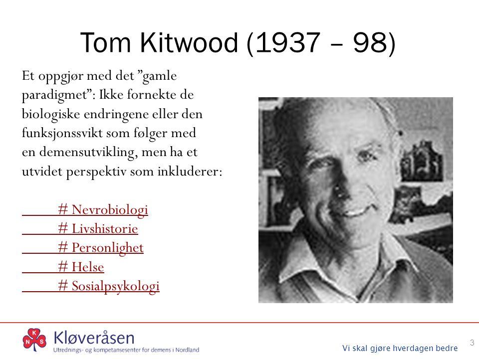 Vi skal gjøre hverdagen bedre Tom Kitwood (1937 – 98) Et oppgjør med det gamle paradigmet : Ikke fornekte de biologiske endringene eller den funksjonssvikt som følger med en demensutvikling, men ha et utvidet perspektiv som inkluderer: # Nevrobiologi # Livshistorie # Personlighet # Helse # Sosialpsykologi 3