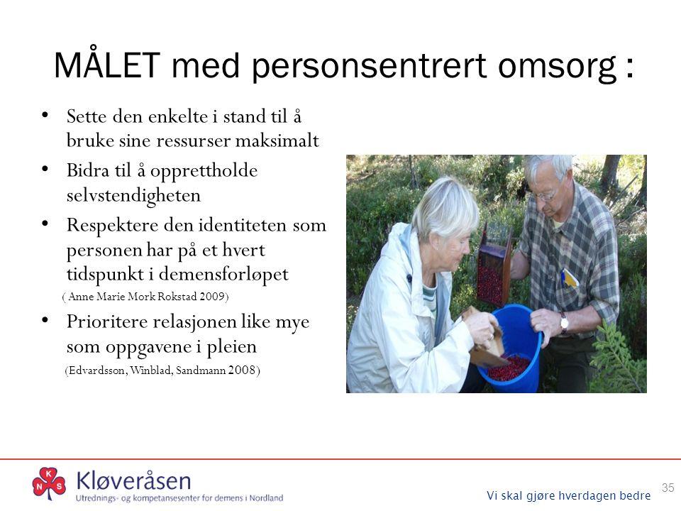 Vi skal gjøre hverdagen bedre MÅLET med personsentrert omsorg : Sette den enkelte i stand til å bruke sine ressurser maksimalt Bidra til å oppretthold