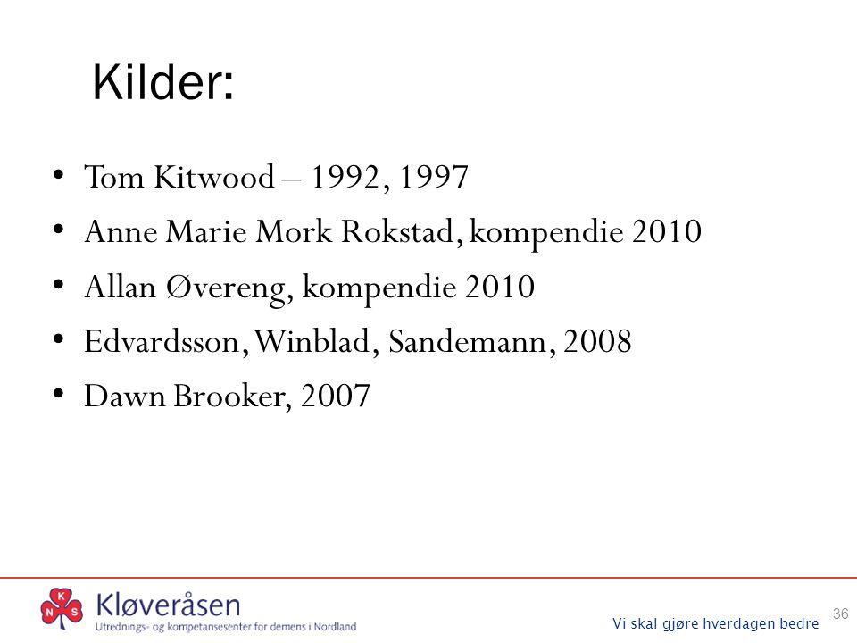 Vi skal gjøre hverdagen bedre Kilder: Tom Kitwood – 1992, 1997 Anne Marie Mork Rokstad, kompendie 2010 Allan Øvereng, kompendie 2010 Edvardsson, Winblad, Sandemann, 2008 Dawn Brooker, 2007 36