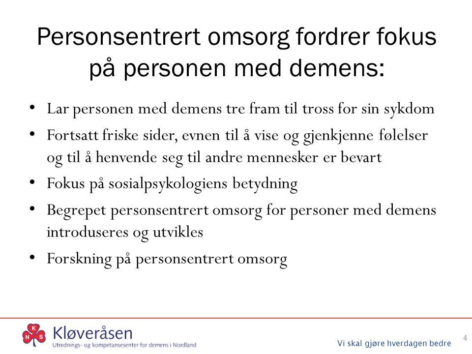 Vi skal gjøre hverdagen bedre Personsentrert omsorg fordrer fokus på personen med demens: Lar personen med demens tre fram til tross for sin sykdom Fo