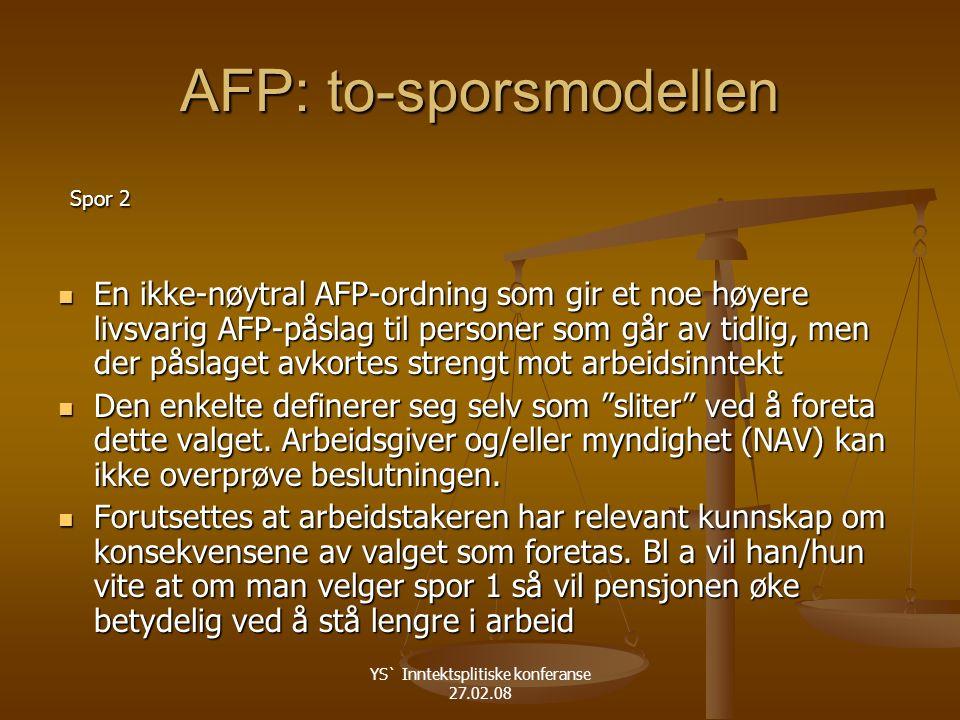 YS` Inntektsplitiske konferanse 27.02.08 AFP: to-sporsmodellen Spor 2 Spor 2 En ikke-nøytral AFP-ordning som gir et noe høyere livsvarig AFP-påslag til personer som går av tidlig, men der påslaget avkortes strengt mot arbeidsinntekt En ikke-nøytral AFP-ordning som gir et noe høyere livsvarig AFP-påslag til personer som går av tidlig, men der påslaget avkortes strengt mot arbeidsinntekt Den enkelte definerer seg selv som sliter ved å foreta dette valget.