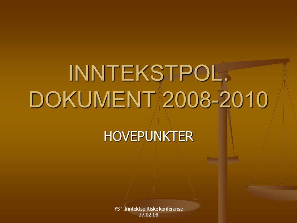 YS` Inntektsplitiske konferanse 27.02.08 INNTEKSTPOL. DOKUMENT 2008-2010 HOVEPUNKTER