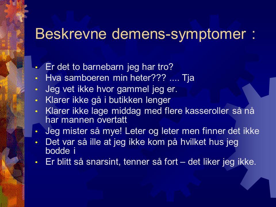 Beskrevne demens-symptomer : Er det to barnebarn jeg har tro? Hva samboeren min heter???.... Tja Jeg vet ikke hvor gammel jeg er. Klarer ikke gå i but