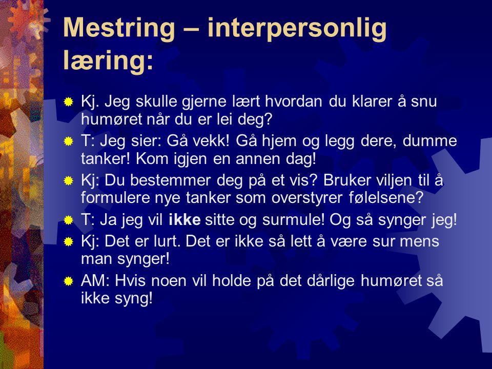 Mestring – interpersonlig læring:  Kj. Jeg skulle gjerne lært hvordan du klarer å snu humøret når du er lei deg?  T: Jeg sier: Gå vekk! Gå hjem og l