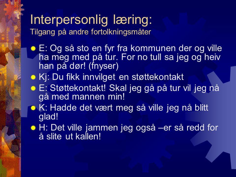 Interpersonlig læring: Tilgang på andre fortolkningsmåter  E: Og så sto en fyr fra kommunen der og ville ha meg med på tur. For no tull sa jeg og hei