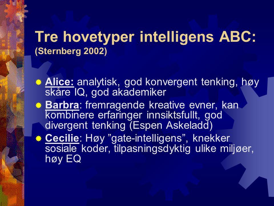 Tre hovetyper intelligens ABC: (Sternberg 2002)  Alice: analytisk, god konvergent tenking, høy skåre IQ, god akademiker  Barbra: fremragende kreative evner, kan kombinere erfaringer innsiktsfullt, god divergent tenking (Espen Askeladd)  Cecilie: Høy gate-intelligens , knekker sosiale koder, tilpasningsdyktig ulike miljøer, høy EQ
