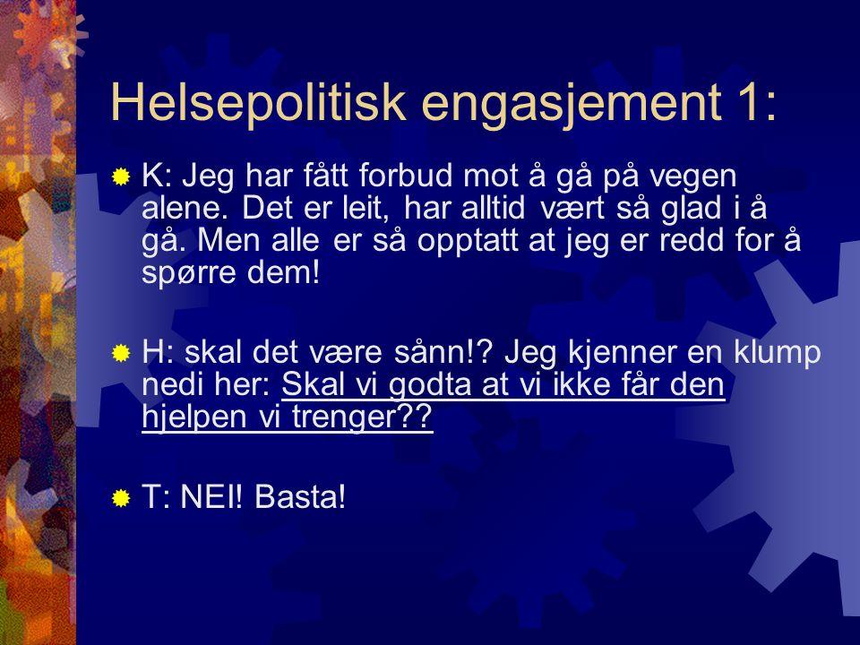 Helsepolitisk engasjement 1:  K: Jeg har fått forbud mot å gå på vegen alene. Det er leit, har alltid vært så glad i å gå. Men alle er så opptatt at