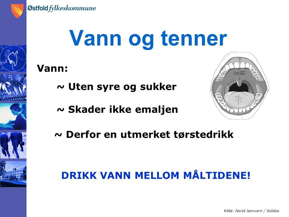 Vann og tenner Kilde: Norsk tannvern / Solidox. Vann: ~ Uten syre og sukker ~ Skader ikke emaljen ~ Derfor en utmerket tørstedrikk DRIKK VANN MELLOM M