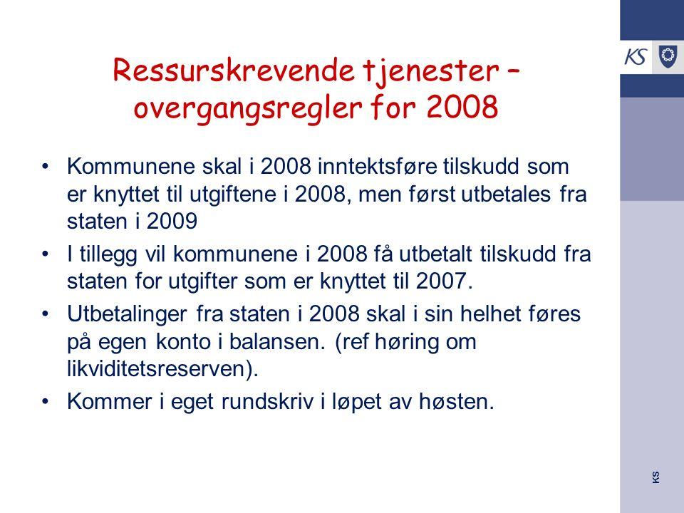 KS Ressurskrevende tjenester – overgangsregler for 2008 Kommunene skal i 2008 inntektsføre tilskudd som er knyttet til utgiftene i 2008, men først utb