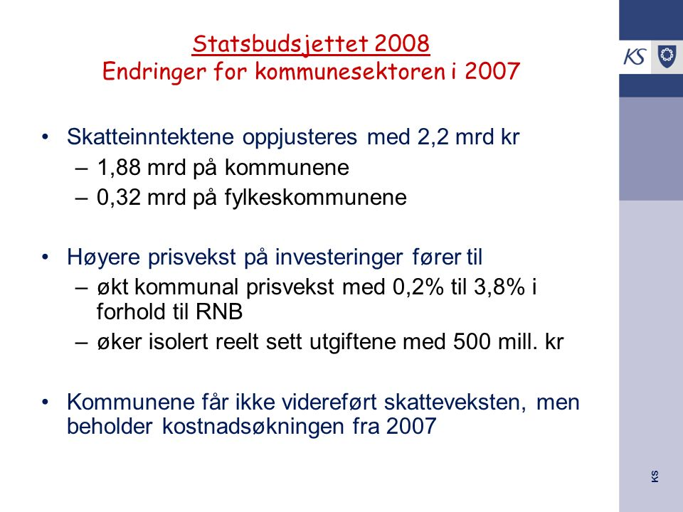 KS Statsbudsjettet 2008 Endringer for kommunesektoren i 2007 Skatteinntektene oppjusteres med 2,2 mrd kr –1,88 mrd på kommunene –0,32 mrd på fylkeskom