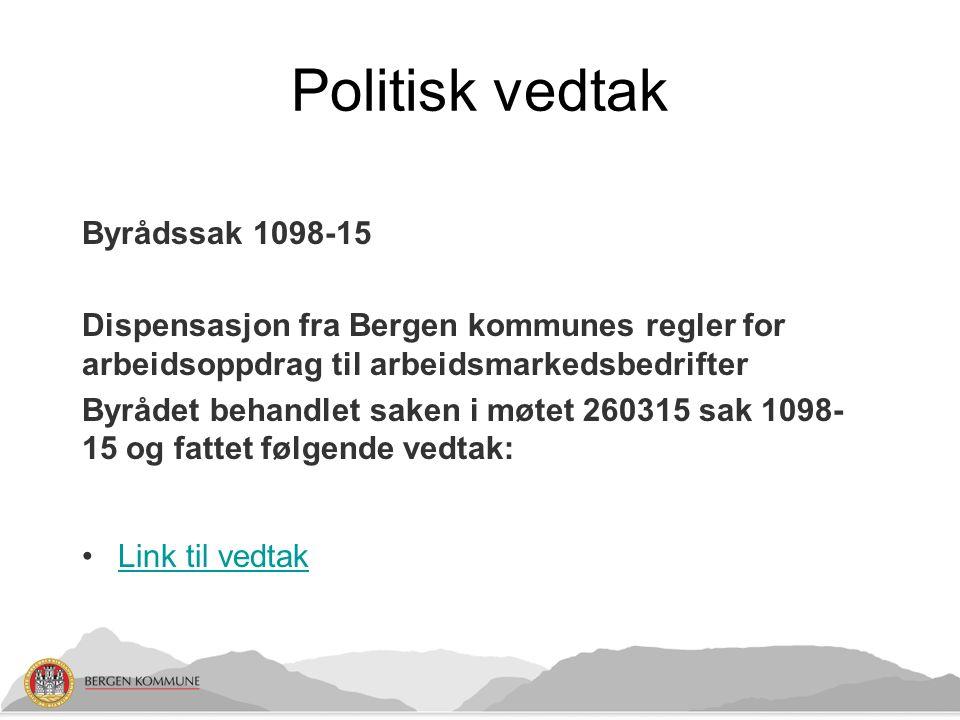 Politisk vedtak Byrådssak 1098-15 Dispensasjon fra Bergen kommunes regler for arbeidsoppdrag til arbeidsmarkedsbedrifter Byrådet behandlet saken i møtet 260315 sak 1098- 15 og fattet følgende vedtak: Link til vedtak