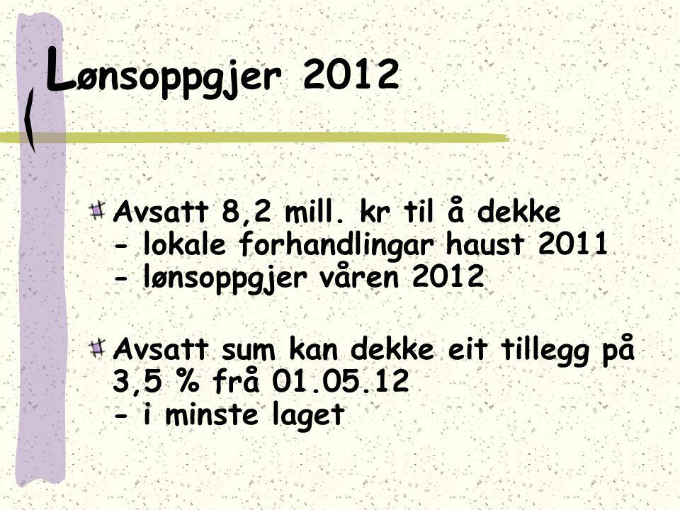L ønsoppgjer 2012 Avsatt 8,2 mill. kr til å dekke - lokale forhandlingar haust 2011 - lønsoppgjer våren 2012 Avsatt sum kan dekke eit tillegg på 3,5 %