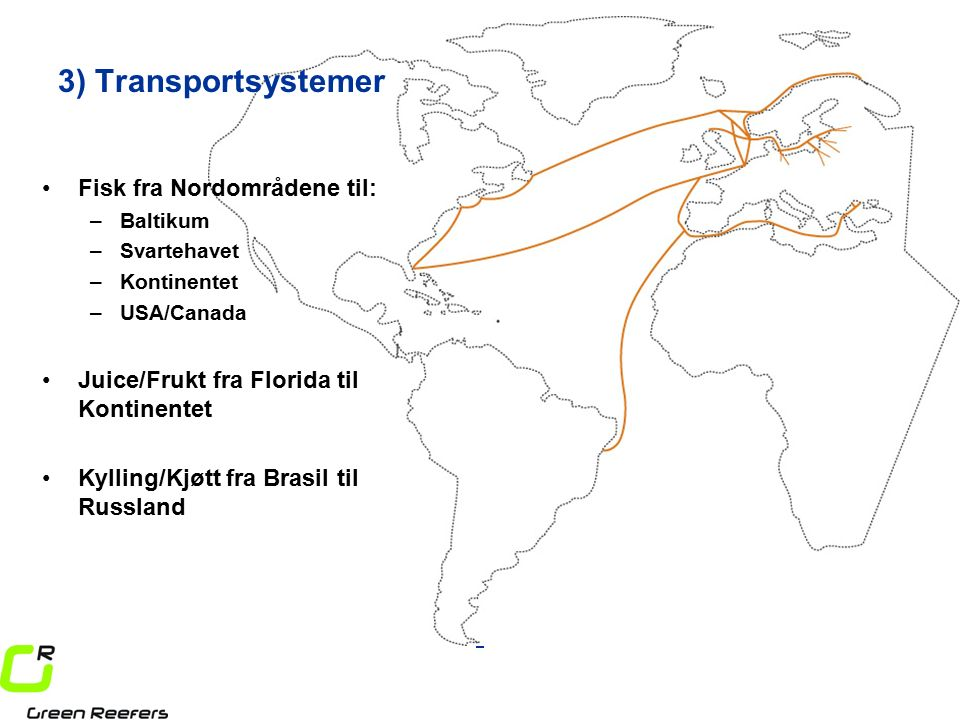 3) Transportsystemer Fisk fra Nordområdene til: –Baltikum –Svartehavet –Kontinentet –USA/Canada Juice/Frukt fra Florida til Kontinentet Kylling/Kjøtt fra Brasil til Russland