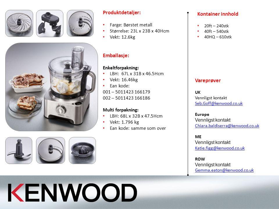 Produktdetaljer: Farge: Børstet metall Størrelse: 23L x 23B x 40Hcm Vekt: 12.6kg Emballasje: Enkeltforpakning: LBH: 67L x 31B x 46.5Hcm Vekt: 16.46kg Ean kode: 001 – 5011423 166179 002 – 5011423 166186 Multi forpakning: LBH: 68L x 32B x 47.5Hcm Vekt: 1.796 kg Ean kode: samme som over Vareprøver UK Vennligst kontakt Seb.Goff@kenwood.co.uk Europe Vennligst kontakt Chiara.baldiserra@kenwood.co.uk Chiara.baldiserra@kenwood.co.uk ME Vennligst kontakt Katie.figg@kenwood.co.uk Katie.figg@kenwood.co.uk ROW Vennligst kontakt Gemma.eaton@kenwood.co.uk Gemma.eaton@kenwood.co.uk Kontainer innhold 20ft – 240stk 40ft – 540stk 40HQ – 610stk