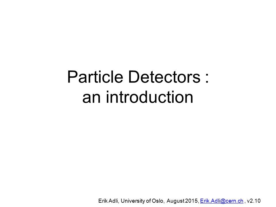 Particle Detectors : an introduction, University of Oslo, Erik Adli, University of Oslo, August 2015, Erik.Adli@cern.ch, v2.10Erik.Adli@cern.ch