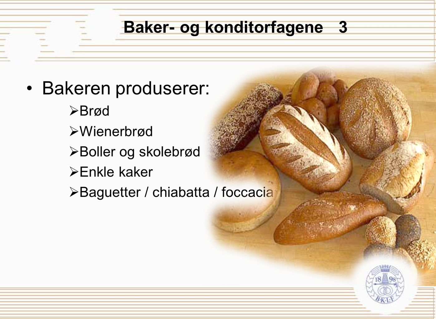 Baker- og konditorfagene 3 Bakeren produserer:  Brød  Wienerbrød  Boller og skolebrød  Enkle kaker  Baguetter / chiabatta / foccacia