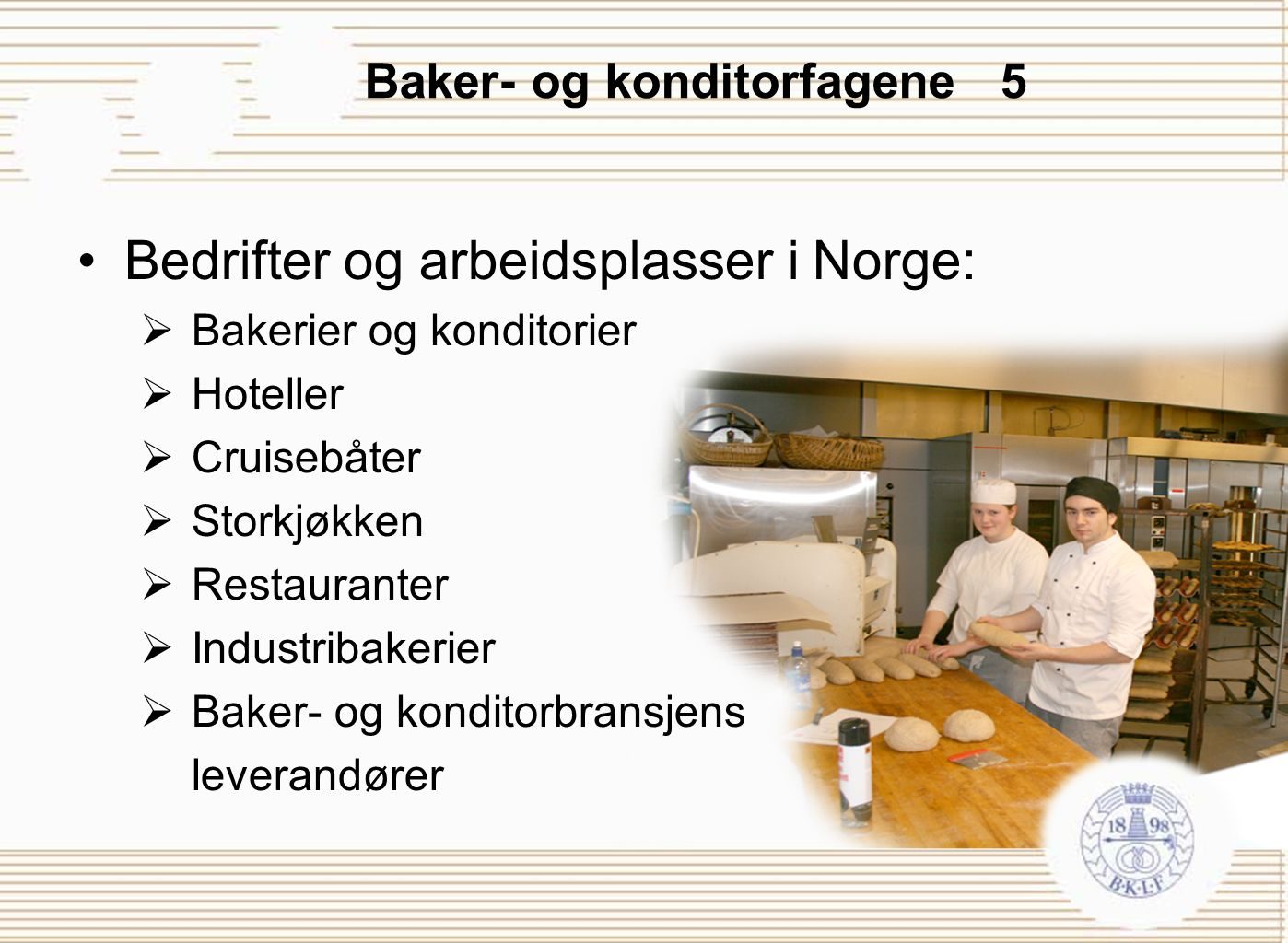 Baker- og konditorfagene 5 Bedrifter og arbeidsplasser i Norge:  Bakerier og konditorier  Hoteller  Cruisebåter  Storkjøkken  Restauranter  Indu